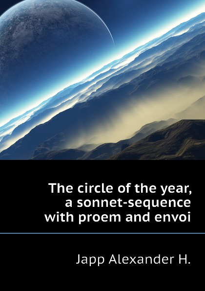 Japp Alexander H. The circle of the year, a sonnet-sequence with proem and envoi