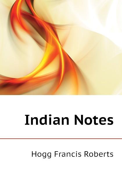 Hogg Francis Roberts Indian Notes