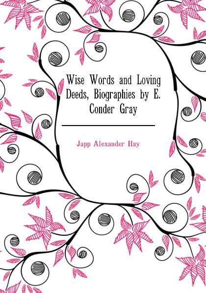 Japp Alexander Hay Wise Words and Loving Deeds, Biographies by E. Conder Gray words and deeds