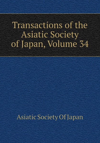 Asiatic Society Of Japan Transactions of the Asiatic Society of Japan, Volume 34