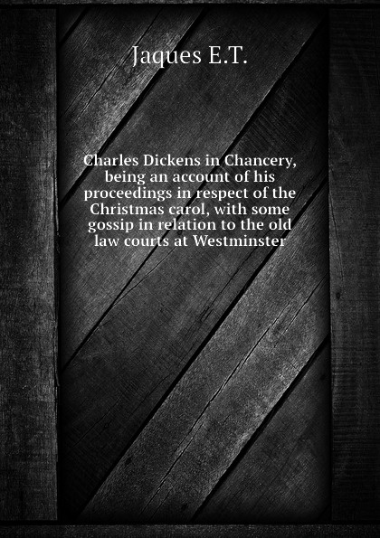Jaques E.T. Charles Dickens in Chancery, being an account of his proceedings in respect of the Christmas carol, with some gossip in relation to the old law courts at Westminster dickens c a christmas carol книга для чтения