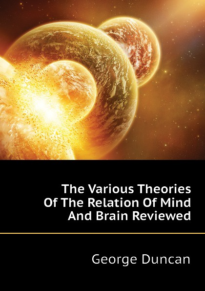 George Duncan The Various Theories Of The Relation Of Mind And Brain Reviewed