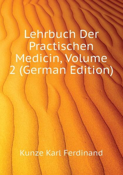 Kunze Karl Ferdinand Lehrbuch Der Practischen Medicin, Volume 2 (German Edition) j schwalbe jahrbuch der practischen medicin 1896 classic reprint