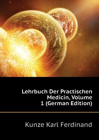 Kunze Karl Ferdinand Lehrbuch Der Practischen Medicin, Volume 1 (German Edition) j schwalbe jahrbuch der practischen medicin 1896 classic reprint