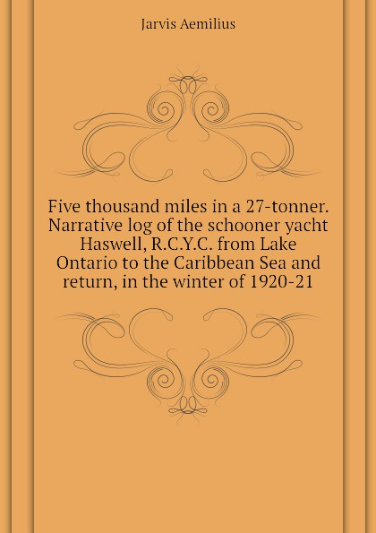 Jarvis Aemilius Five thousand miles in a 27-tonner. Narrative log of the schooner yacht Haswell, R.C.Y.C. from Lake Ontario to the Caribbean Sea and return, in the winter of 1920-21