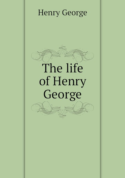 Henry George The life of Henry George george henry lewes the life of goethe