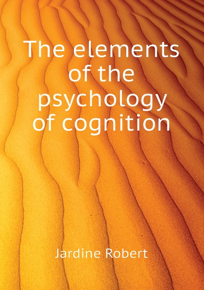 Jardine Robert The elements of the psychology of cognition цена 2017