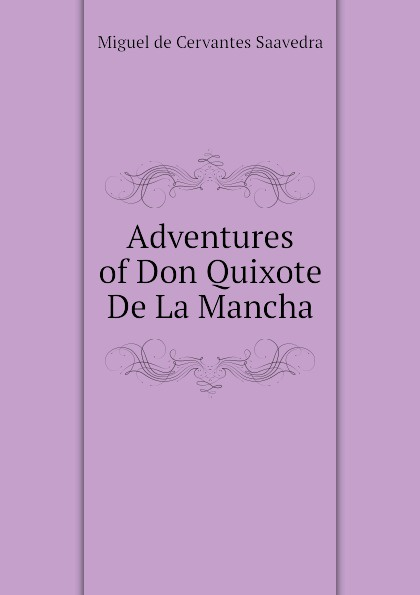 Saavedra Miguel Cervantes Adventures of Don Quixote De La Mancha saavedra miguel cervantes den sindrige adelsmand don quixote af mancha s levnet og bedrifter
