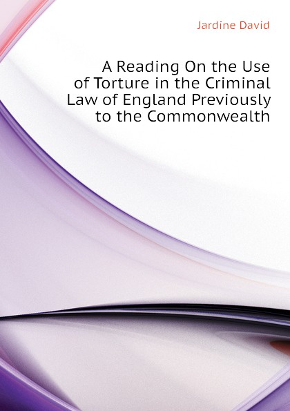 Jardine David A Reading On the Use of Torture in the Criminal Law of England Previously to the Commonwealth