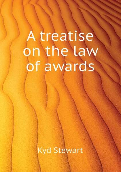 Kyd Stewart A treatise on the law of awards rapalje stewart a treatise on the law of larceny and kindred offenses