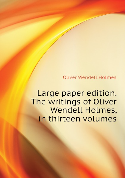 Oliver Wendell Holmes Large paper edition. The writings of Oliver Wendell Holmes, in thirteen volumes