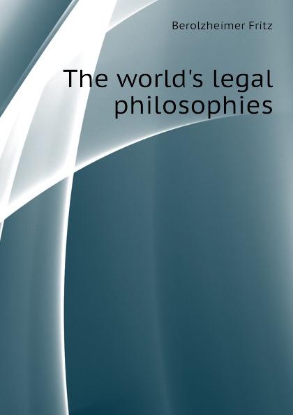 Berolzheimer Fritz The worlds legal philosophies