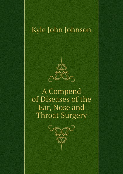 Kyle John Johnson A Compend of Diseases of the Ear, Nose and Throat Surgery ray clarke lecture notes diseases of the ear nose and throat