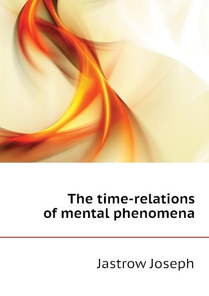 Jastrow Joseph The time-relations of mental phenomena
