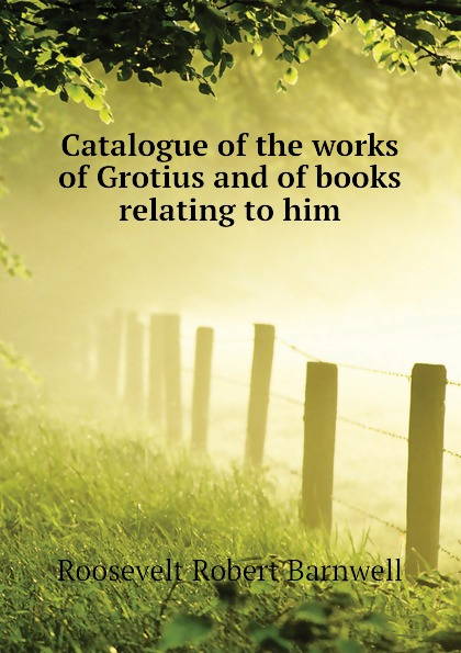 Catalogue of the works of Grotius and of books relating to him