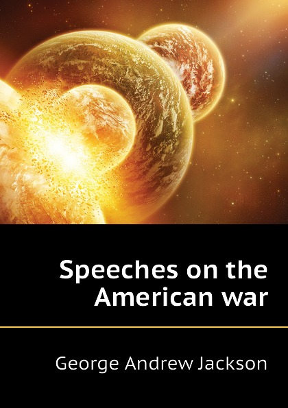 George Andrew Jackson Speeches on the American war