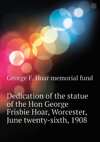 лучшая цена George F. Hoar memorial fund Dedication of the statue of the Hon George Frisbie Hoar, Worcester, June twenty-sixth, 1908