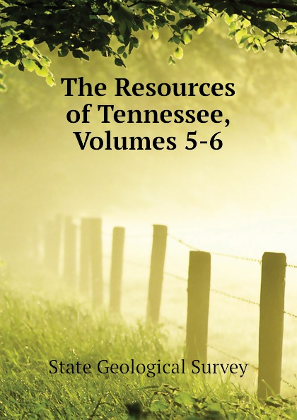 State Geological Survey The Resources of Tennessee, Volumes 5-6