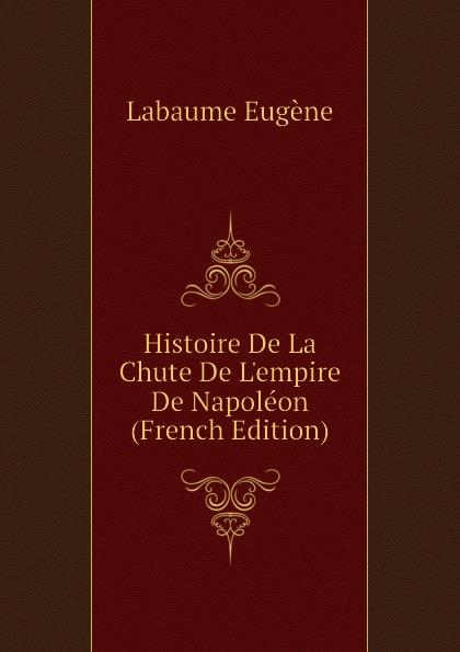 Labaume Eugène Histoire De La Chute De Lempire De Napoleon (French Edition)