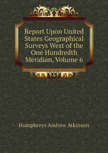 Humphreys Andrew Atkinson Report Upon United States Geographical Surveys West of the One Hundredth Meridian, Volume 6