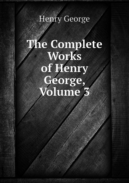 Henry George The Complete Works of Henry George, Volume 3