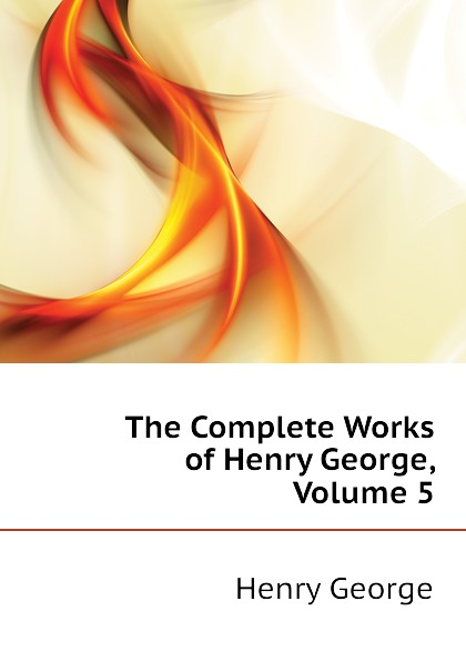 Henry George The Complete Works of Henry George, Volume 5