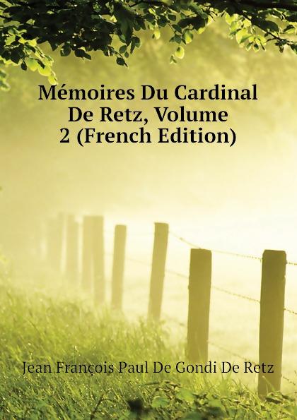 Фото - Jean François Paul De Gondi De Retz Memoires Du Cardinal De Retz, Volume 2 (French Edition) jean paul gaultier le male