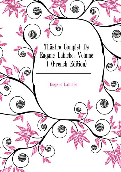 Labiche Eugène Theatre Complet De Eugene Labiche, Volume 1 (French Edition) robin maurice eugene delacroix volume 21 40 french edition