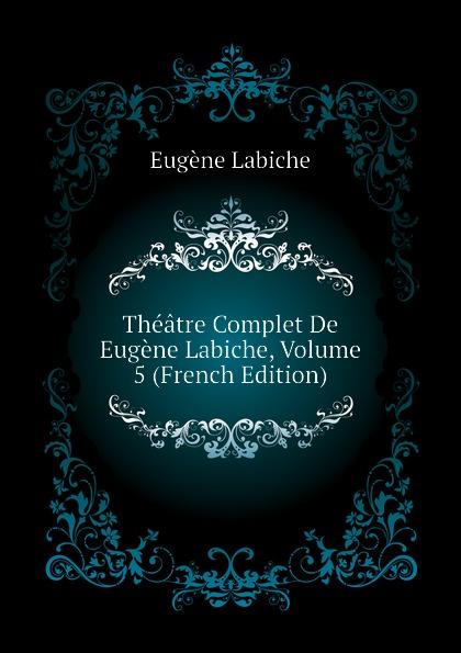 Labiche Eugène Theatre Complet De Eugene Labiche, Volume 5 (French Edition) robin maurice eugene delacroix volume 21 40 french edition