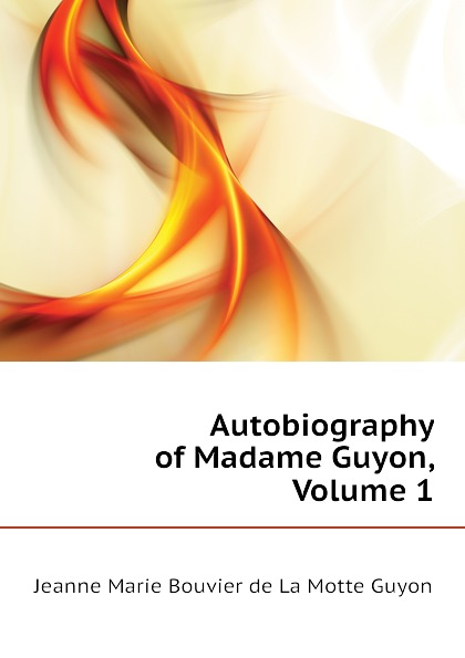 Jeanne Marie Bouvier de La Motte Guyon Autobiography of Madame Guyon, Volume 1 jeanne marie bouvières de la motte guyon a short method of prayer and spiritual torrents tr by a w marston