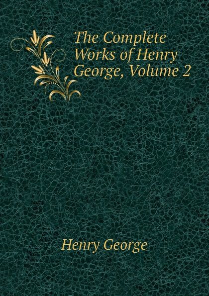 Henry George The Complete Works of Henry George, Volume 2