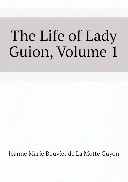 Jeanne Marie Bouvier de La Motte Guyon The Life of Lady Guion, Volume 1 jeanne marie bouvières de la motte guyon a short method of prayer and spiritual torrents tr by a w marston