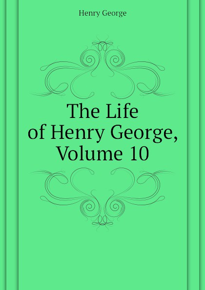 Henry George The Life of Henry George, Volume 10 george henry lewes the life of goethe