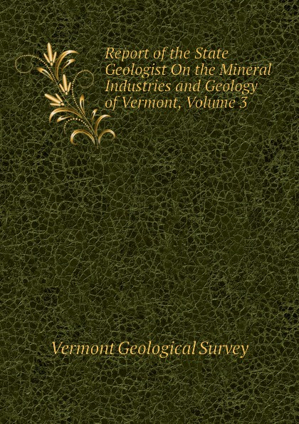 Vermont Geological Survey Report of the State Geologist On the Mineral Industries and Geology of Vermont, Volume 3