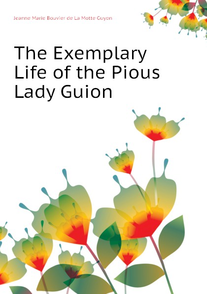 Jeanne Marie Bouvier de La Motte Guyon The Exemplary Life of the Pious Lady Guion jeanne marie bouvières de la motte guyon a short method of prayer and spiritual torrents tr by a w marston