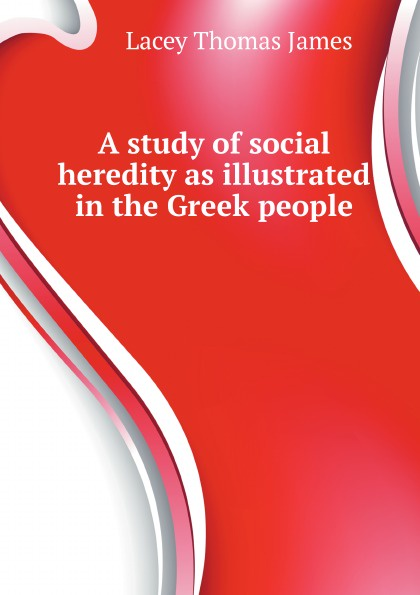 T.J. Lacey A study of social heredity as illustrated in the Greek people