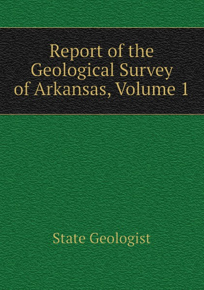 State Geologist Report of the Geological Survey of Arkansas, Volume 1