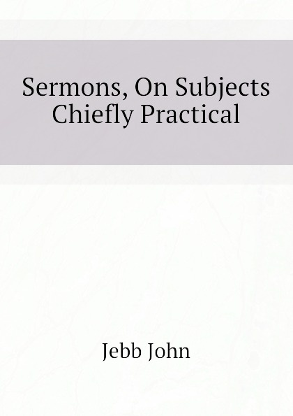 Jebb John Sermons, On Subjects Chiefly Practical edward thomson sermons on miscellaneous subjects 1849