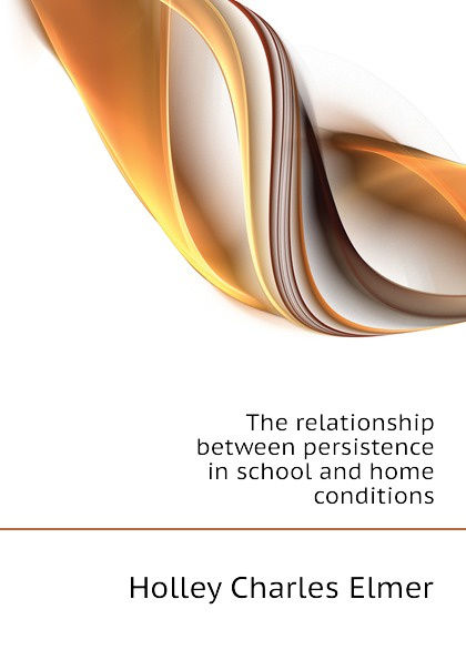 Holley Charles Elmer The relationship between persistence in school and home conditions