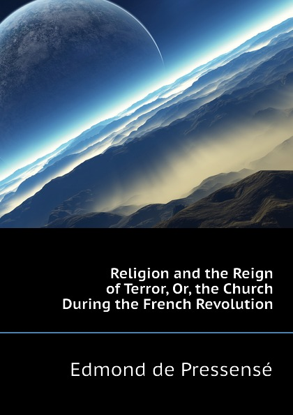 Edmond de Pressensé Religion and the Reign of Terror, Or, the Church During the French Revolution