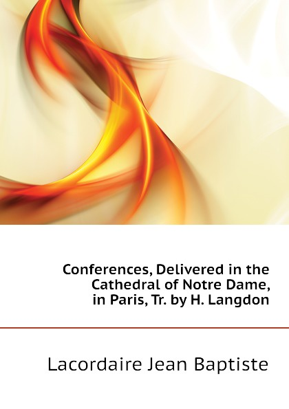 Lacordaire Jean Baptiste Conferences, Delivered in the Cathedral of Notre Dame, in Paris, Tr. by H. Langdon