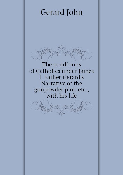 Gerard John The conditions of Catholics under James I. Father Gerards Narrative of the gunpowder plot, etc., with his life