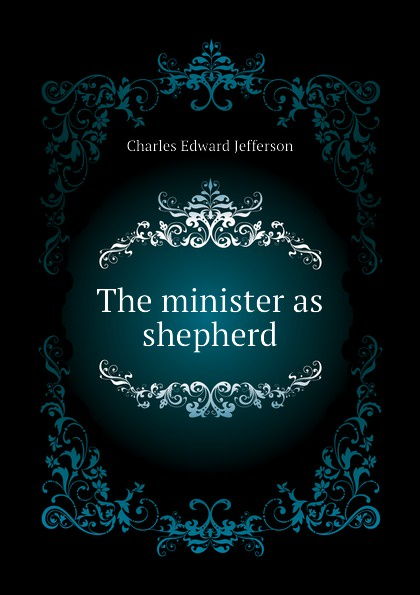 Charles Edward Jefferson The minister as shepherd