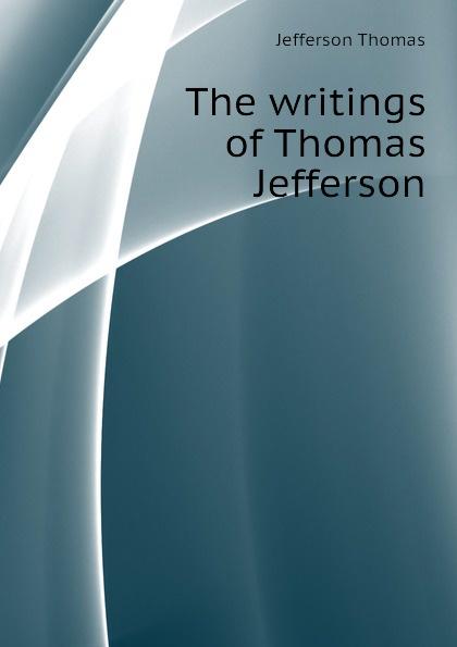 Thomas Jefferson The writings of Thomas Jefferson thomas jefferson autobiography of thomas jefferson