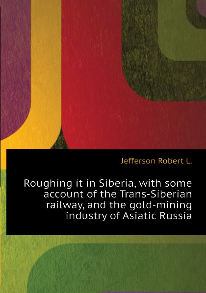 Jefferson Robert L. Roughing it in Siberia, with some account of the Trans-Siberian railway, and the gold-mining industry of Asiatic Russia trans siberian railway