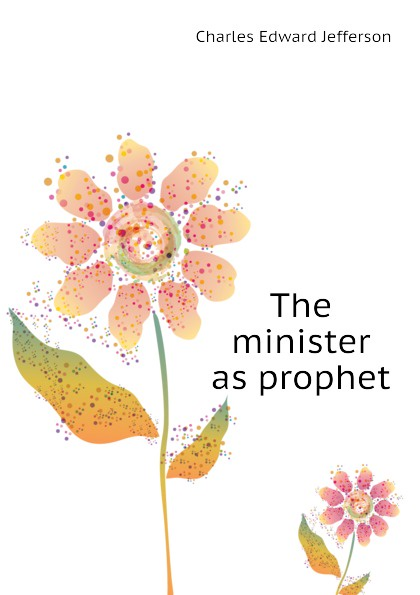 Charles Edward Jefferson The minister as prophet