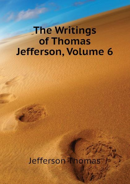 Thomas Jefferson The Writings of Thomas Jefferson, Volume 6 thomas jefferson autobiography of thomas jefferson