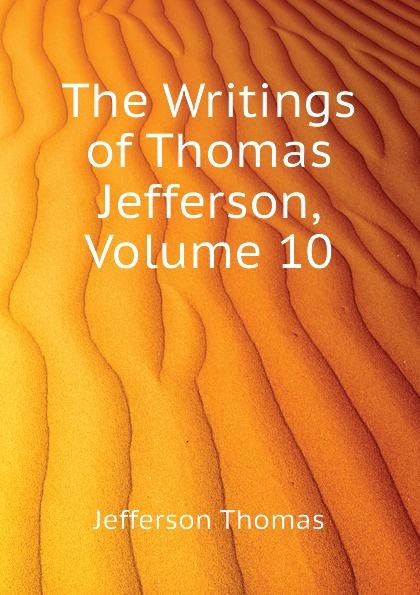Thomas Jefferson The Writings of Thomas Jefferson, Volume 10 thomas jefferson autobiography of thomas jefferson