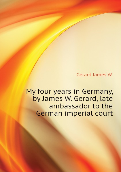 Gerard James W. My four years in Germany, by James W. Gerard, late ambassador to the German imperial court