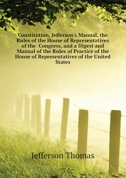 Thomas Jefferson Constitution, Jeffersons Manual, the Rules of House Representatives Congress, and a Digest Manual Practice United States